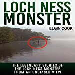 Loch Ness Monster: The Legendary Stories of the Loch Ness Monster from an Unbiased View | Elgin Cook