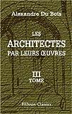echange, troc Alexandre Du Bois - Les architectes par leurs ?uvres: Ouvrage rédigé sur les manuscrits de Élle Brault-éd. Tome 3: Classiques et romantiques, l