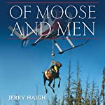 Of Moose and Men: A Wildlife Vet's Pursuit of the World's Largest Deer | Jerry Haigh