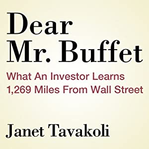 Dear Mr. Buffett: What an Investor Learns 1,269 Miles from Wall Street | [Janet M. Tavakoli]