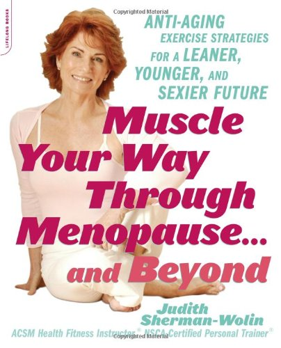 Muscle Your Way Through Menopause...and Beyond: Get Started On Your Weight-Loss, Anti-Aging Program Today