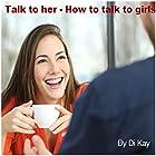 Talk to Her: How to Talk to Girls Hörbuch von  Di Kay Gesprochen von: Nicky Delgado