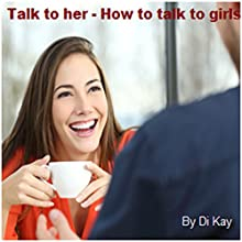 Talk to Her: How to Talk to Girls Audiobook by  Di Kay Narrated by Nicky Delgado