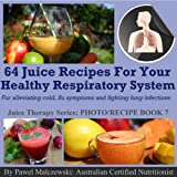 64 juice recipes for your healthy respiratory system - for alleviating cold and flu symptoms and fighting lung infections. (Juice Therapy)