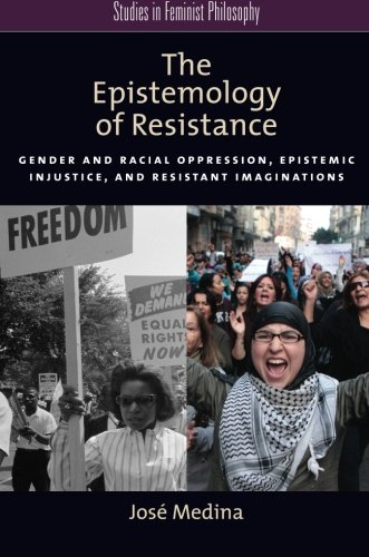 The Epistemology of Resistance: Gender and Racial Oppression, Epistemic Injustice, and Resistant Imaginations (Studies in Feminist Philosophy)