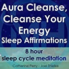 Aura Cleanse, Cleanse Your Energy, Sleep Affirmations: 8 Hour Sleep Cycle Meditation Rede von Joel Thielke, Catherine Perry Gesprochen von: Catherine Perry