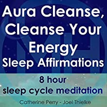 Aura Cleanse, Cleanse Your Energy, Sleep Affirmations: 8 Hour Sleep Cycle Meditation Speech by Joel Thielke, Catherine Perry Narrated by Catherine Perry