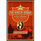 The King of Vodka: The Story of Pyotr Smirnov and the Upheaval of an Empire ~ Linda Himelstein