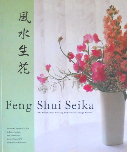 Feng Shui Seika The Secret Art of Elevating Your Fortune Through Flowers by S...
