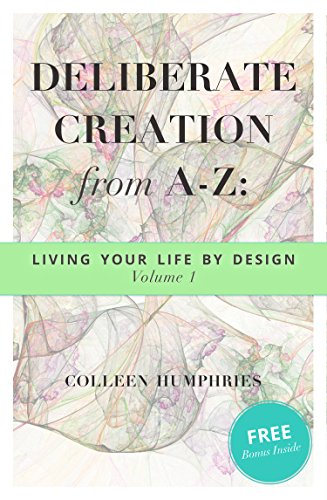 Book: Deliberate Creation from A-Z - Living Your Life by Design (The A's Book 1) by Colleen Humphries