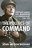 img - for Politics of Command: Lieutenant-General A.G.L. McNaughton and the Canadian Army, 1939-1943 by John Nelson Rickard (2010-03-20) book / textbook / text book