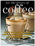 For the lovers of coffee: Quick and easy delicious coffee beverages, cocktails and desserts recipes