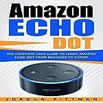 Amazon Echo Dot: The Complete User Guide to Learn Amazon Echo Dot from Beginner to Expert | Jordan Pittman