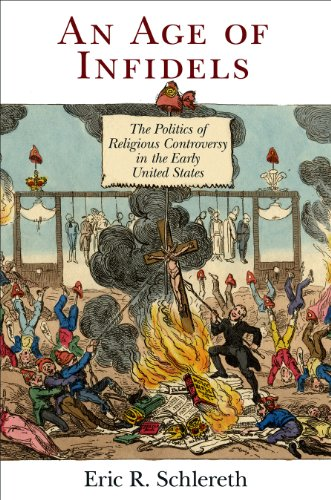 An Age of Infidels: The Politics of Religious Controversy in the Early United States (Early American Studies)