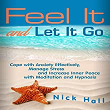 Feel It and Let It Go: Cope with Anxiety Effectively, Manage Stress and Increase Inner Peace with Meditation and Hypnosis Speech by Nick Hall Narrated by  ZenDen Studios