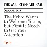 The Robot Wants to Welcome You in, but First It Needs to Get Your Attention | Georgia Wells