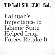 Fallujah's Importance to Islamic State Helped Iraqi Forces Retake It Other by Tamer El-Ghobashy Narrated by Alexander Quincy