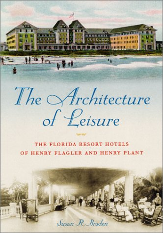 The Architecture of Leisure: The Florida Resort Hotels of Henry Flagler and Henry Plant (Florida History and Culture)