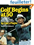 Golf Begins at 50: Playing the Lifeti...