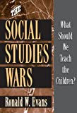 The Social Studies Wars: What Should We Teach the Children? (0807744190) by Ronald W. Evans