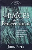 Las raices de la perseverancia/ The Roots of Endurance: La inquebrantable constancia presente en la vida de John Newton, Charles Simeon and William ... the Swans Are Not Silent) (Spanish Edition) (0789914476) by Piper, John