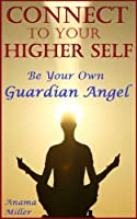 Connect to Your Higher Self - Be Your Own Guardian Angel (English Edition)