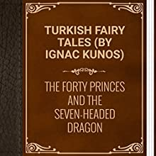 Turkish Fairy Tales: The Forty Princes and the Seven-Headed Dragon (       UNABRIDGED) by Ignac Kunos Narrated by Anastasia Bertollo