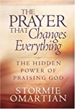 The Prayer That Changes Everything®: The Hidden Power of Praising God (Omartian, Stormie) (0736901566) by Omartian, Stormie