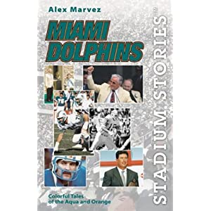 Stadium Stories: Miami Dolphins: Colorful Tales of the Aqua and Orange Alex Marvez