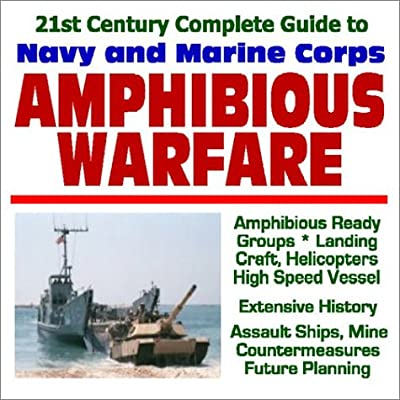 21st Century Complete Guide to U.S. Navy and Marine Corps Amphibious Warfare: Amphibious Ready Groups, Landing Craft, Helicopters, High Speed Vessels, ... Ships, Mine Countermeasures, Future Planning from Progressive Management