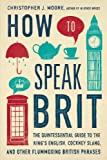 How to Speak Brit: The Quintessential Guide to the Kings English, Cockney Slang, and Other Flummoxing British Phrases