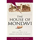 The House of Mondavi: The Rise and Fall of an American Wine Dynasty ~ Julia Flynn Siler