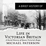 A Brief History of Life in Victorian Britain | Michael Paterson