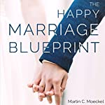 The Happy Marriage Blueprint: A Complete Guide to Marital Bliss | Martin C Moeckel