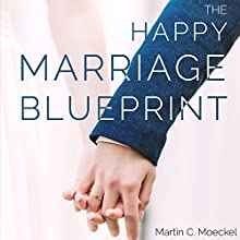 The Happy Marriage Blueprint: A Complete Guide to Marital Bliss Audiobook by Martin C Moeckel Narrated by Marilyn Morris