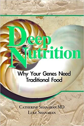 Deep Nutrition: Why Your Genes Need Traditional Food written by Catherine Shanahan MD