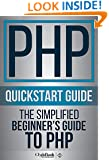 PHP QuickStart Guide: The Simplified Beginner's Guide To PHP (PHP, PHP Programming, PHP5, PHP Web Services)