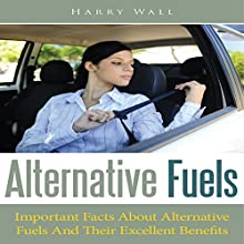 Alternative Fuels: Important Facts about Alternative Fuels and Their Excellent Benefits (       UNABRIDGED) by Harry Wall Narrated by Alexander F. Lewis