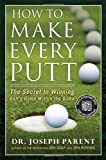 How to Make Every Putt: The Secret to Winning Golfs Game Within the Game