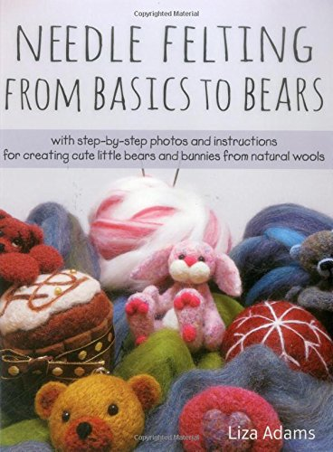 Needle Felting from Basics to Bears: With Step-By-Step Photos and Instructions for Creating Cute Little Bears and Bunnies from Natural Wools