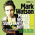 Mark Watson Makes the World Substantially Better, Series 2 (       UNABRIDGED) by Mark Watson Narrated by Mark Watson, Tom Basden, Tim Key