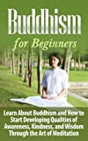 BUDDHISM for Beginners: Learn About Buddhism and How to Start Developing Qualities of Awareness, Kindness, and Wisdom Through the Art of Meditation  - ... Buddhism, Buddhism Plain and Simple,)
