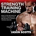 Strength Training Machine: How to Stay Motivated at Strength Training With & Without a Strength Training Machine (Ultimate How to Guides) (       UNABRIDGED) by Jason Scotts Narrated by Mike Paine