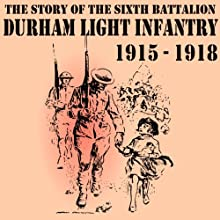 The Story of the Sixth Battalion Durham Light Infantry 1915-1918 Audiobook by R. B. Ainsworth Narrated by Felbrigg Napoleon Herriot