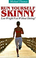 Run Yourself Skinny: Lose Weight Fast Without Dieting! (English Edition)