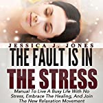 The Fault Is in the Stress: Manual to Live a Busy Life with No Stress, Embrace the Healing, and Join the New Relaxation Movement: The Fault Is in Us, Book 2 | Jessica J. Jones