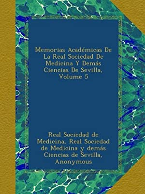 Memorias Académicas De La Real Sociedad De Medicina Y Demás Ciencias De Sevilla, Volume 5