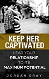 Keep Her Captivated: Lead Your Relationship To Its Maximum Potential (English Edition)