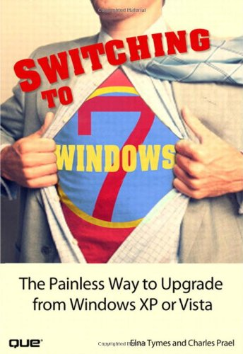 Switching to Microsoft Windows 7: The Painless Way to Upgrade from Windows XP or Vista