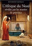 echange, troc Elisabeth Cazenave - L'Afrique du Nord révélée par les musées de province